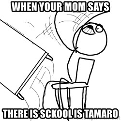 Desk Flip Rage Guy - when your mom says there is sckool is tamaro