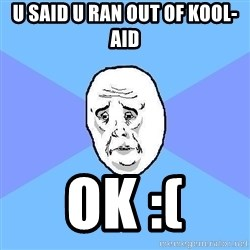 Okay Guy - u said u ran out of kool-aid ok :(