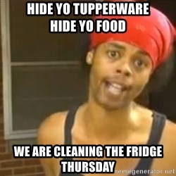 Hide Yo Kids - Hide Yo Tupperware                 Hide yo Food We are cleaning the fridge Thursday