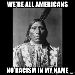 Native american - We're all americans No racism in my name