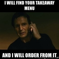 liam neeson taken - I WILL FIND YOUR TAKEAWAY MENU AND I WILL ORDER FROM IT