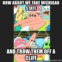 Pushing Patrick - how about we take michigan state  and trow them off a CLIFF