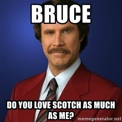 Anchorman Birthday - BRUCE DO YOU LOVE SCOTCH AS MUCH AS ME?