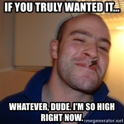 Good Guy Greg - if you truly wanted it... whatever, dude. i'm so high right now.