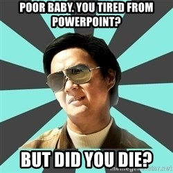 mr chow - poor baby. You tired from powerpoint? But did you die?