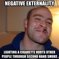 Good Guy Greg - Negative Externality Lighting a cigarette hurts other people through second hand smoke