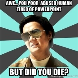 mr chow - awe... you poor, abused human tired of powerpoint  but did you die?