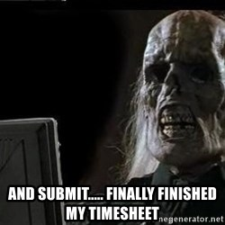 OP will surely deliver skeleton - and submit..... finally finished my timesheet