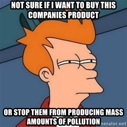 Not sure if troll - Not sure if i want to buy this companies product or stop them from producing mass amounts of pollution