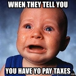 Crying Baby - when they tell you you have yo pay taxes
