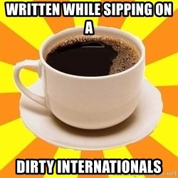 Cup of coffee - Written while sipping on a  dirty internationals