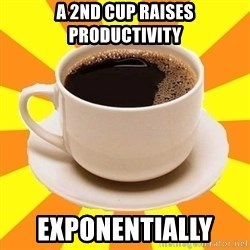 Cup of coffee - a 2nd cup RAISES PRODUCTIVITY EXPONENTIALLY