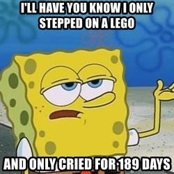 I'll have you know Spongebob - I'll have you know I only stepped on a lego and only cried for 189 days