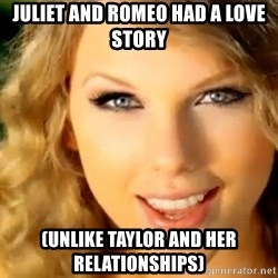 Taylor Swift - juliet and romeo had a love story (unlike taylor and her relationships)