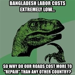 "Raptor - Bangladesh labor costs extremely low... So why do our roads cost more to ""repair"" than any other country?"