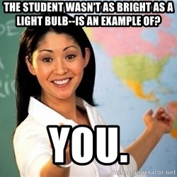 Unhelpful High School Teacher - The student wasn't as bright as a light bulb--Is an example of? YOu.