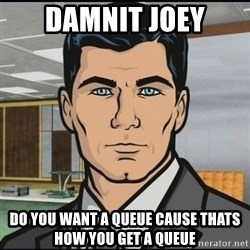 Archer - DAMNIT JOEY DO you want a queue cause thats how you get a queue