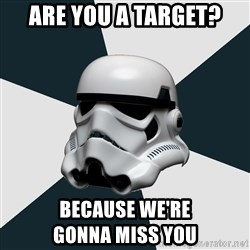 stormtrooper - Are you a target? Because wE're                    Gonna miss you