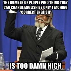 """Rent Is Too Damn High - The number of people who think they can change english by only teaching """"correct english"""" is too damn high"""