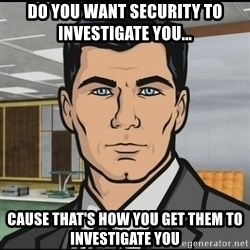 Archer - Do you want security to investigate you... Cause that's how you get them to investigate you