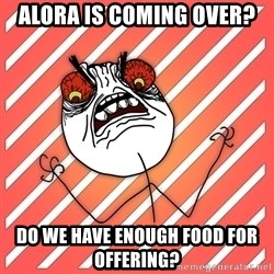 iHate - Alora is coming over? Do we have enough food for offering?