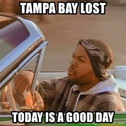 Good Day Ice Cube - tampa bay lost today is a good day