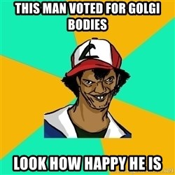 Ash Pedreiro - This man voted for golgi bodies  look how happy he is