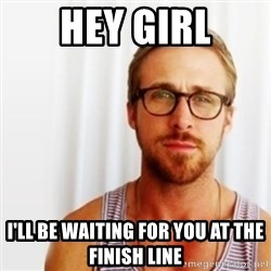 Ryan Gosling Hey  - hey girl I'll be waiting for you at the finish line