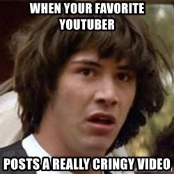 Conspiracy Keanu - when your favorite youtuber posts a really cringy video