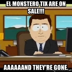 south park aand it's gone - EL MONSTERO TIX ARE ON SALE!!! AAAAAAND THEY'RE GONE.