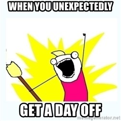 All the things - when you unexpectedly get a day off