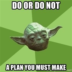 Advice Yoda Gives - do or do not a plan you must make