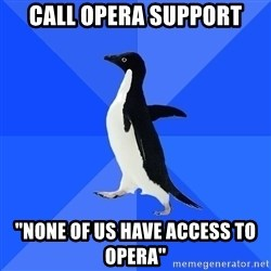 """Socially Awkward Penguin - Call opera support """"none of us have access to opera"""""""
