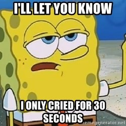 Only Cried for 20 minutes Spongebob - i'll let you know i only cried for 30 seconds