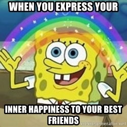 Spongebob - when you express your inner happiness to your best friends