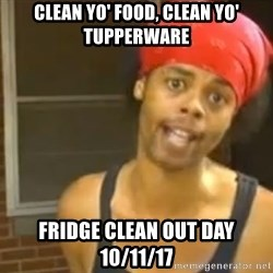 Hide Yo Kids - Clean yo' Food, Clean yo' Tupperware Fridge Clean out Day 10/11/17