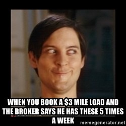 Tobey_Maguire - When you book a $3 mile load and the broker says he has these 5 times a week