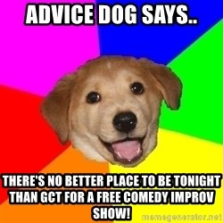 Advice Dog - Advice dog says.. There's no better place to be tonight than GCT for a free comedy improv show!