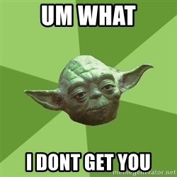 Advice Yoda Gives - Um what I dont get you