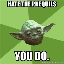 Advice Yoda Gives - hate the prequils you do.