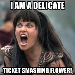 xena mad - I am a delicate  ticket smashing flower!
