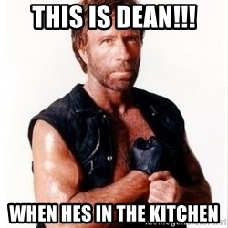 Chuck Norris Meme - This is dean!!! When hes in the kitchen