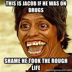 Crazy funny - This is Jacob if he was on drugs shame he took the rough life