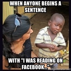 """Skeptical third-world kid - When anyone Begins a sentence with """"I was reading on Facebook..."""""""