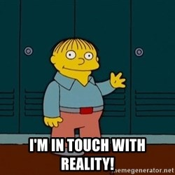 Ralph Wiggum - I'm in touch with reality!
