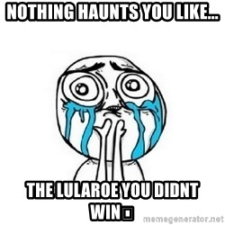 crying - Nothing haunts you like... The LuLaRoe you didnt win🦄