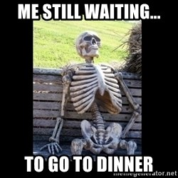 Still Waiting - ME still waiting... to go to dinner