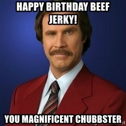 Anchorman Birthday - Happy Birthday Beef Jerky! You MagnificeNT CHUBBSTER