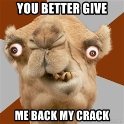 Crazy Camel lol - you better give me back my crack