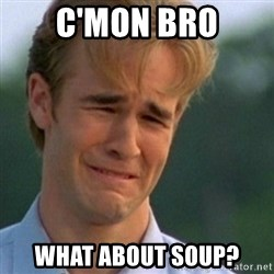 Crying Dawson - C'Mon bro What about soup?